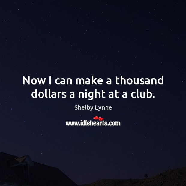 Now I can make a thousand dollars a night at a club. Image
