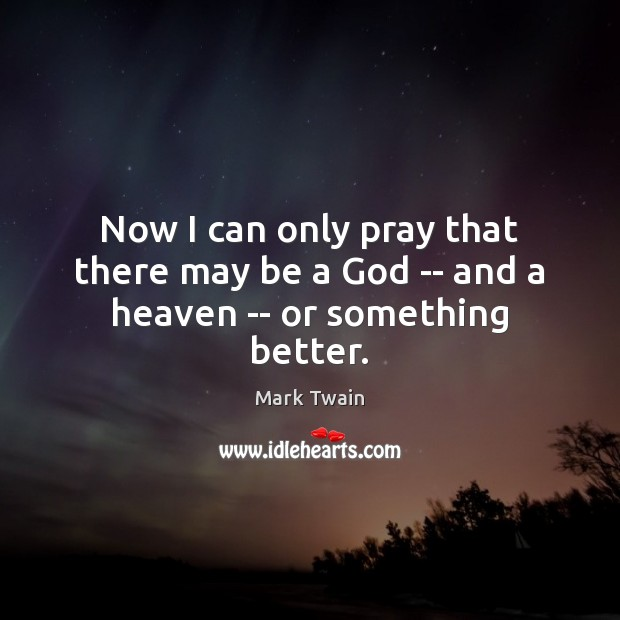 Now I can only pray that there may be a God — and a heaven — or something better. Image