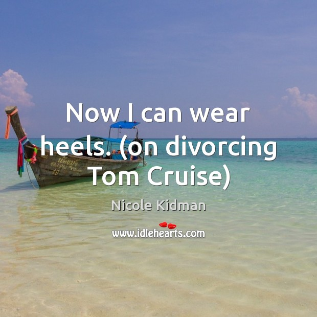 Now I can wear heels. (on divorcing Tom Cruise) Nicole Kidman Picture Quote