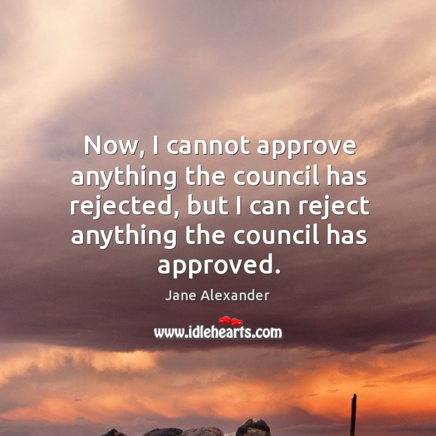 Now, I cannot approve anything the council has rejected, but I can reject anything the council has approved. Image
