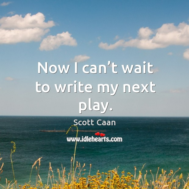 Now I can't wait to write my next play. Scott Caan Picture Quote
