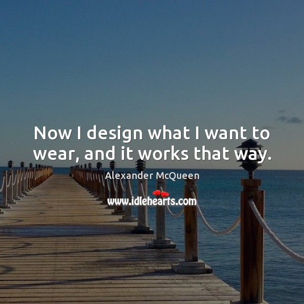 Now I design what I want to wear, and it works that way. Design Quotes Image