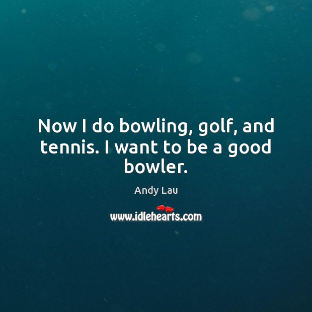 Image, Now I do bowling, golf, and tennis. I want to be a good bowler.
