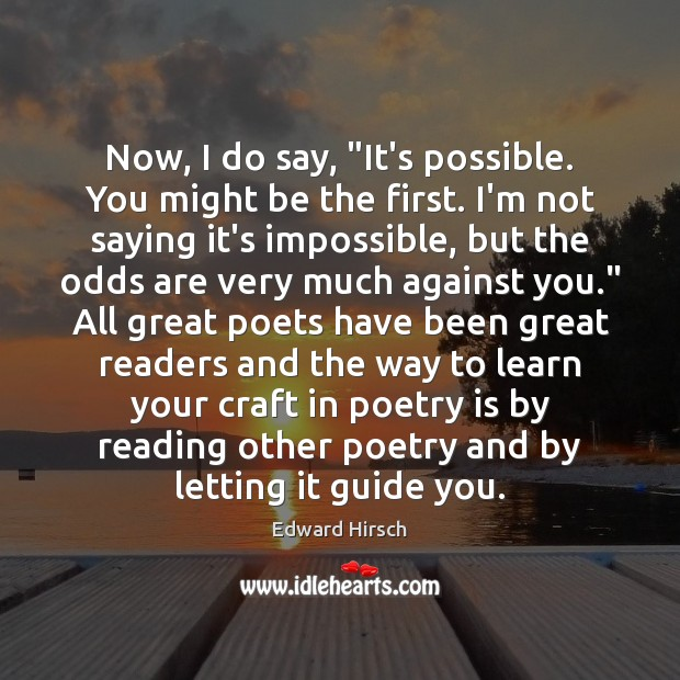 """Now, I do say, """"It's possible. You might be the first. I'm Poetry Quotes Image"""