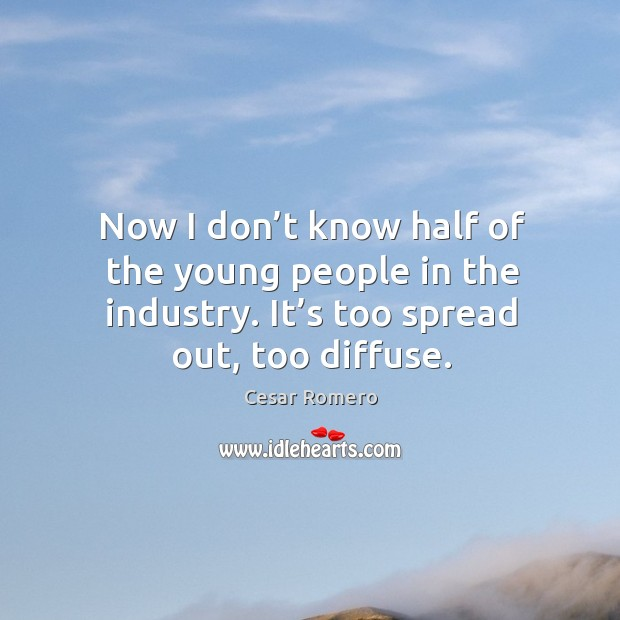 Now I don't know half of the young people in the industry. It's too spread out, too diffuse. Image