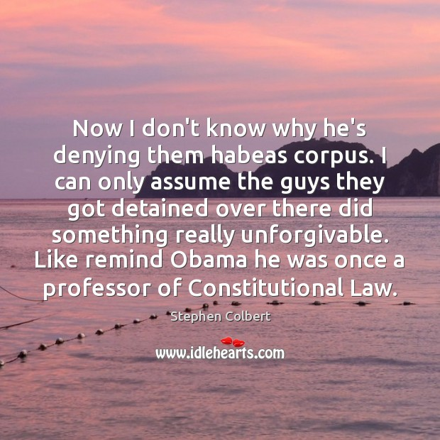 Now I don't know why he's denying them habeas corpus. I can Image