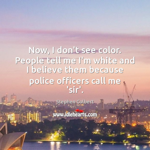 Now, I don't see color. People tell me I'm white and I Image