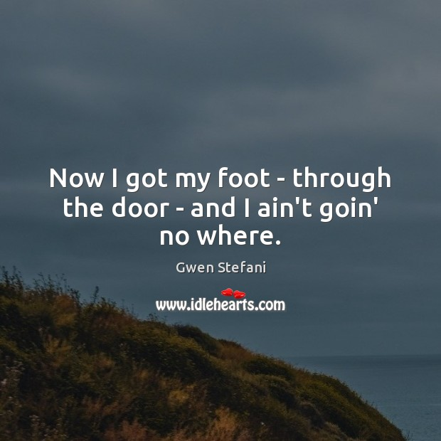 Now I got my foot – through the door – and I ain't goin' no where. Gwen Stefani Picture Quote