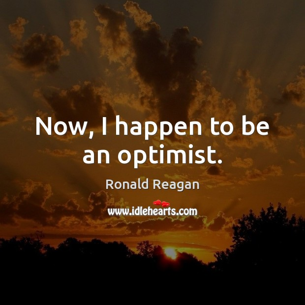 Now, I happen to be an optimist. Image