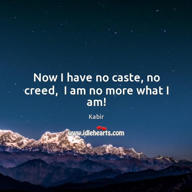Now I have no caste, no creed,  I am no more what I am! Image