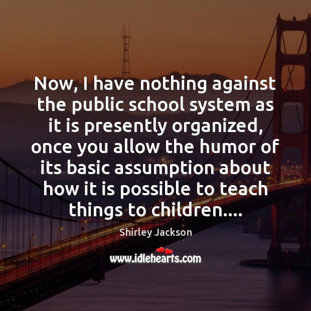 Now, I have nothing against the public school system as it is Shirley Jackson Picture Quote
