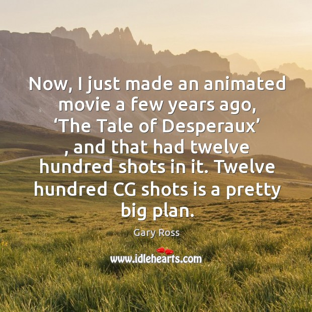 Now, I just made an animated movie a few years ago, 'the tale of desperaux' , and that had twelve hundred shots in it. Image