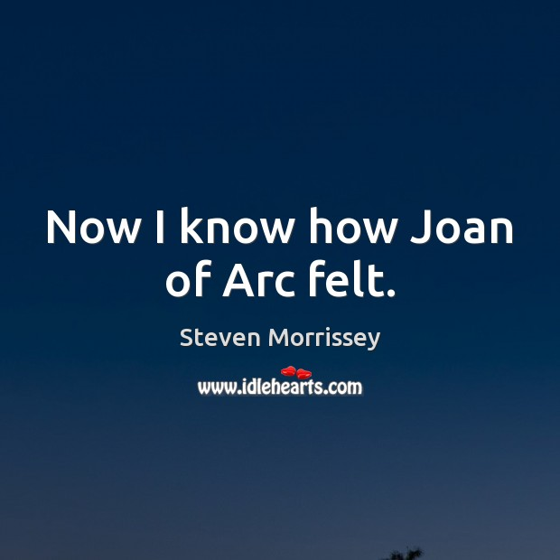 Now I know how Joan of Arc felt. Steven Morrissey Picture Quote