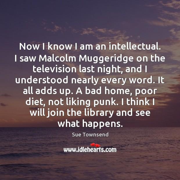 Now I know I am an intellectual. I saw Malcolm Muggeridge on Image