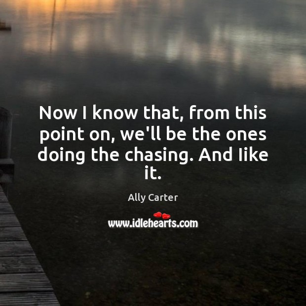 Now I know that, from this point on, we'll be the ones doing the chasing. And Iike it. Image