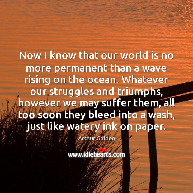 Now I know that our world is no more permanent than a Arthur Golden Picture Quote
