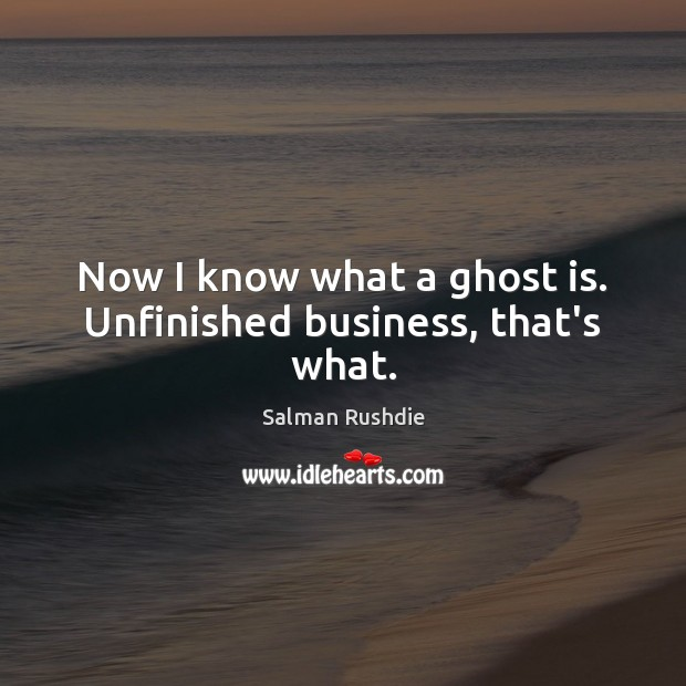 Now I know what a ghost is. Unfinished business, that's what. Image