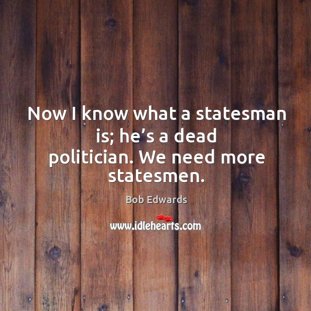 Now I know what a statesman is; he's a dead politician. We need more statesmen. Bob Edwards Picture Quote