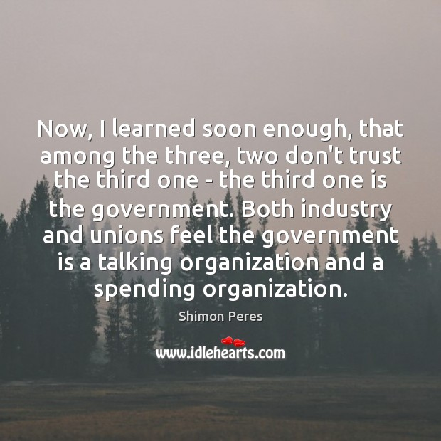 Now, I learned soon enough, that among the three, two don't trust Shimon Peres Picture Quote