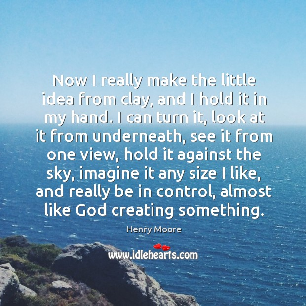 Now I really make the little idea from clay, and I hold it in my hand. Henry Moore Picture Quote
