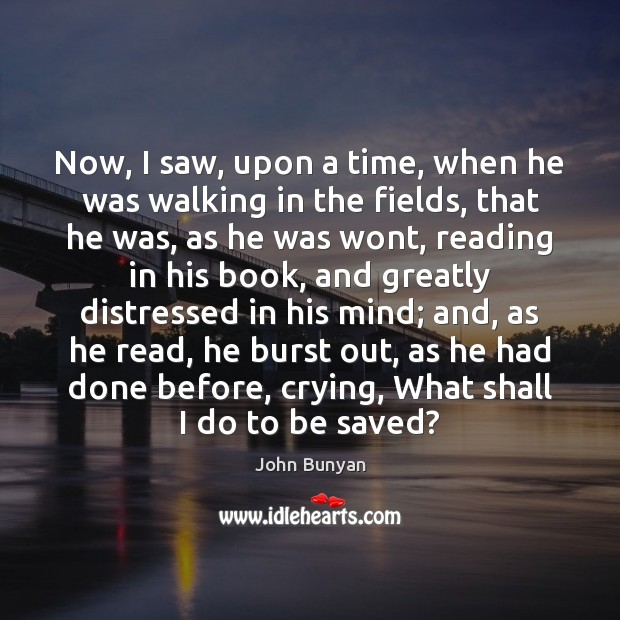 Now, I saw, upon a time, when he was walking in the John Bunyan Picture Quote