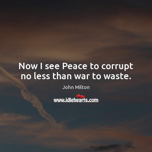 Now I see Peace to corrupt no less than war to waste. Image