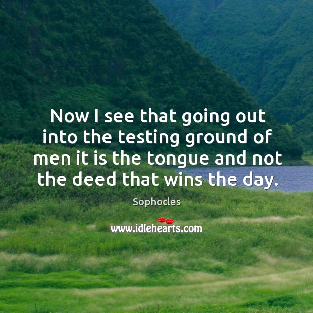Image, Now I see that going out into the testing ground of men it is the tongue and not the deed that wins the day.