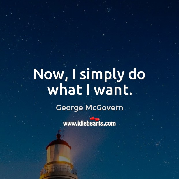 Now, I simply do what I want. George McGovern Picture Quote