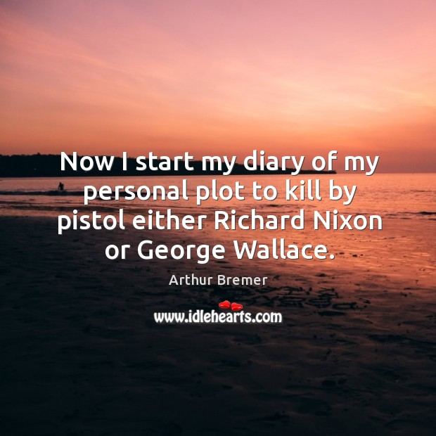 Now I start my diary of my personal plot to kill by pistol either richard nixon or george wallace. Arthur Bremer Picture Quote