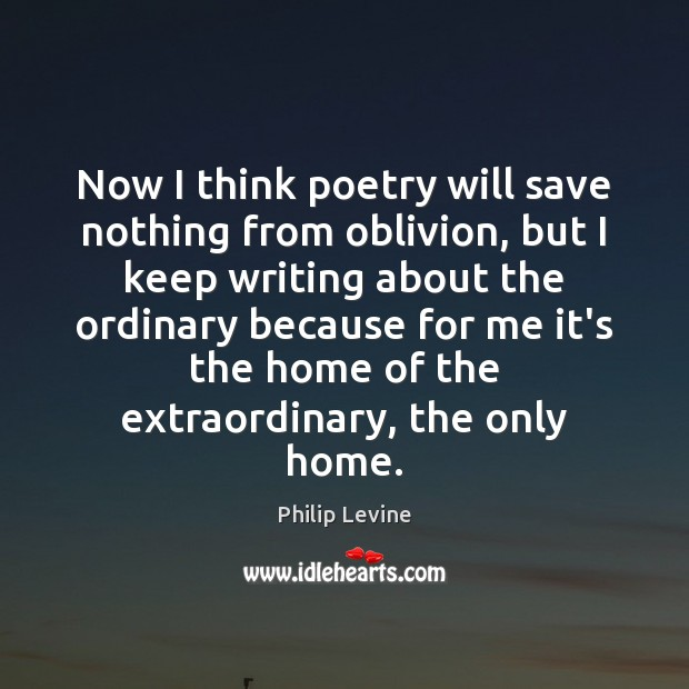 Now I think poetry will save nothing from oblivion, but I keep Image