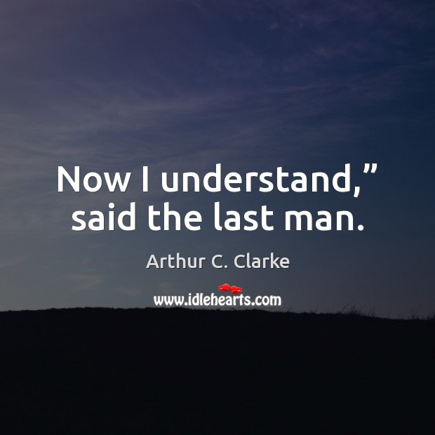 """Now I understand,"""" said the last man. Arthur C. Clarke Picture Quote"""