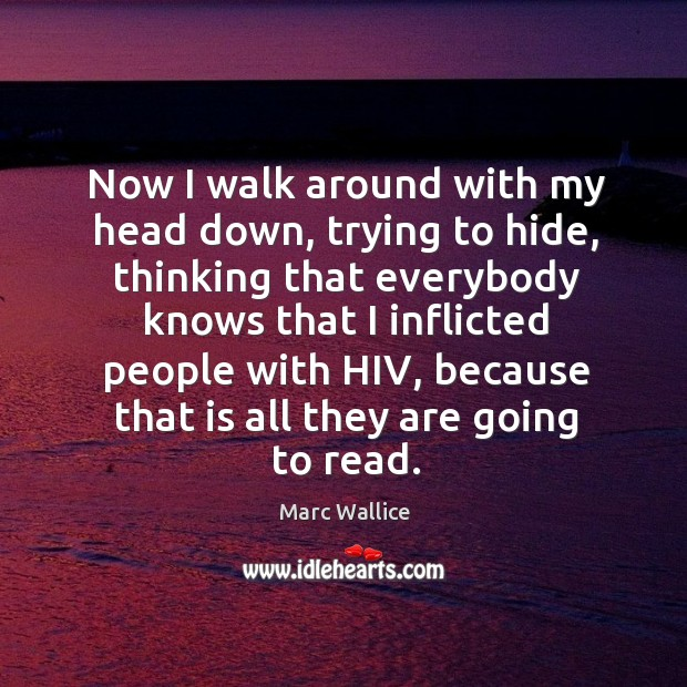 Now I walk around with my head down, trying to hide, thinking that everybody knows that Marc Wallice Picture Quote