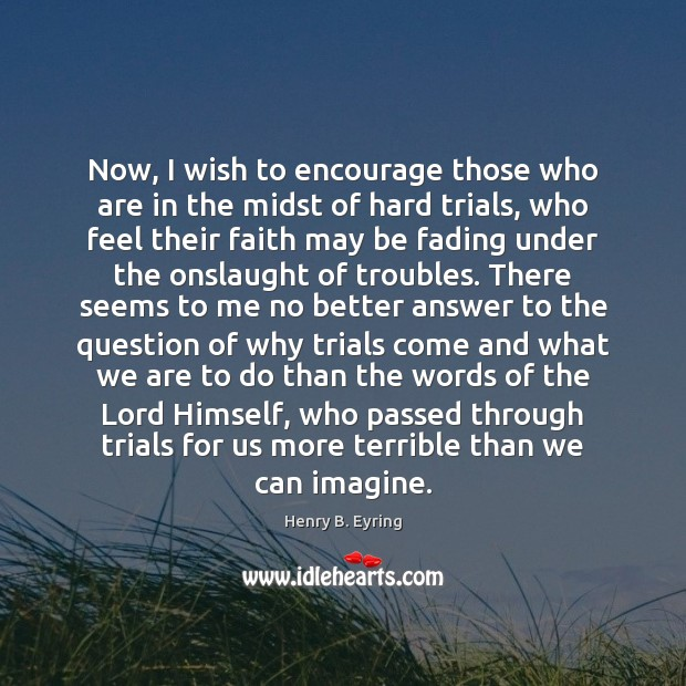 Now, I wish to encourage those who are in the midst of Henry B. Eyring Picture Quote