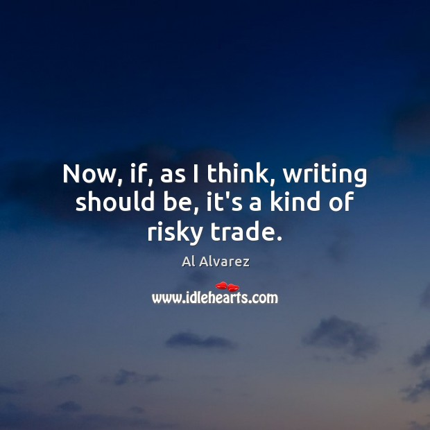 Image, Now, if, as I think, writing should be, it's a kind of risky trade.