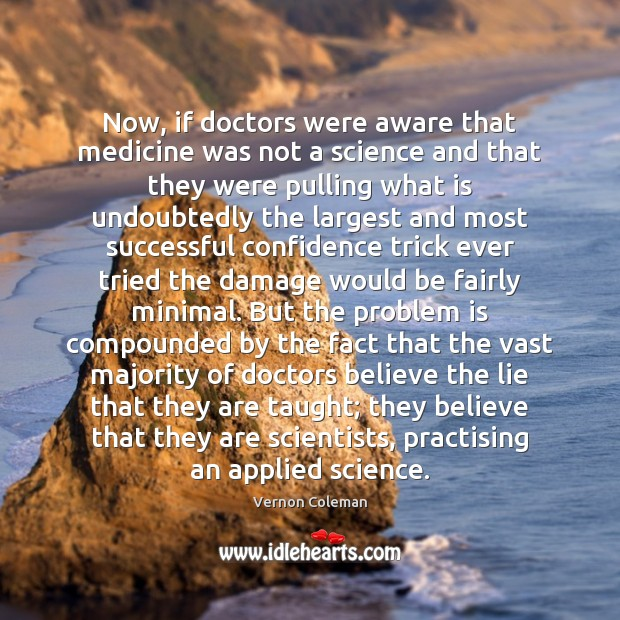 Image, Now, if doctors were aware that medicine was not a science and