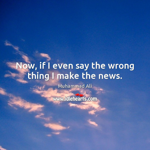 Now, if I even say the wrong thing I make the news. Image