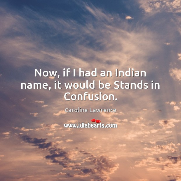 Now, if I had an Indian name, it would be Stands in Confusion. Image