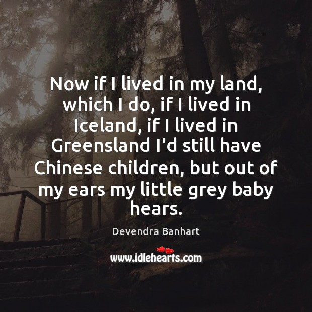 Now if I lived in my land, which I do, if I Devendra Banhart Picture Quote