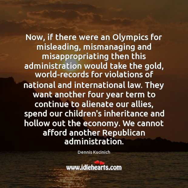 Now, if there were an Olympics for misleading, mismanaging and misappropriating then Dennis Kucinich Picture Quote