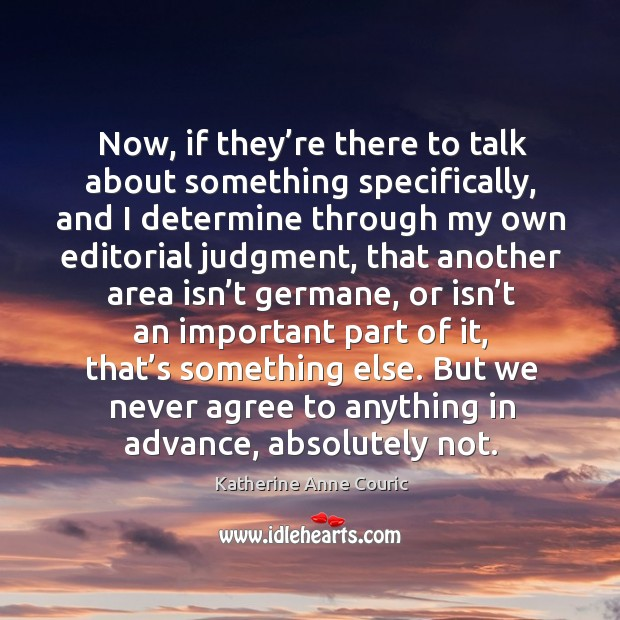 Now, if they're there to talk about something specifically, and I determine through Katherine Anne Couric Picture Quote