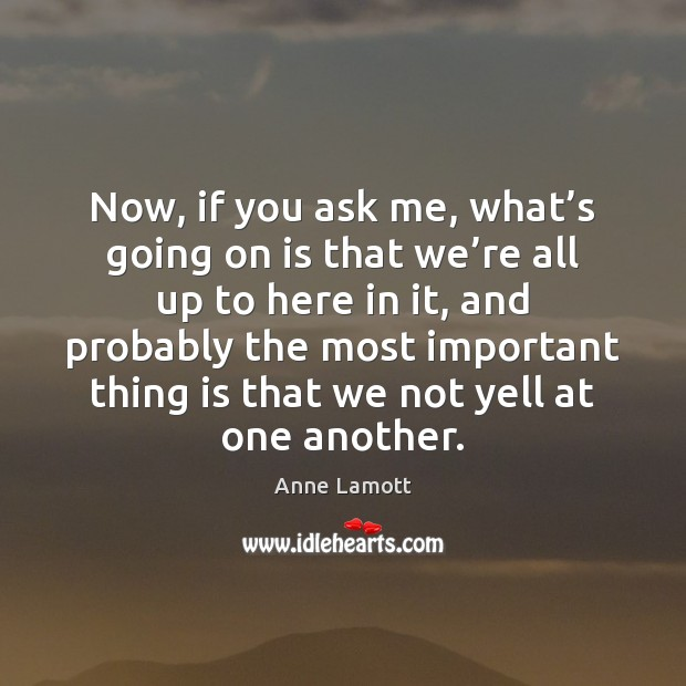 Now, if you ask me, what's going on is that we' Anne Lamott Picture Quote