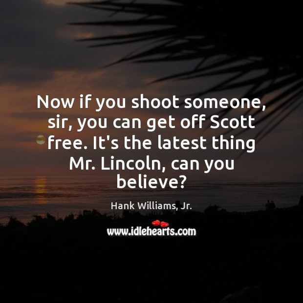 Now if you shoot someone, sir, you can get off Scott free. Image