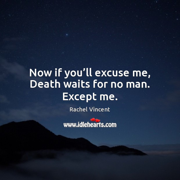 Now if you'll excuse me, Death waits for no man. Except me. Image