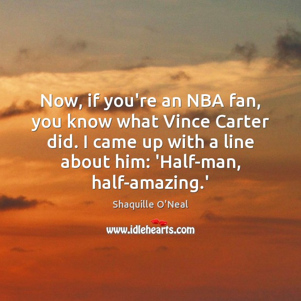 Now, if you're an NBA fan, you know what Vince Carter did. Shaquille O'Neal Picture Quote