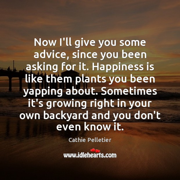 Now I'll give you some advice, since you been asking for it. Happiness Quotes Image