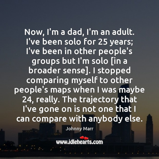 Now, I'm a dad, I'm an adult. I've been solo for 25 years; Compare Quotes Image