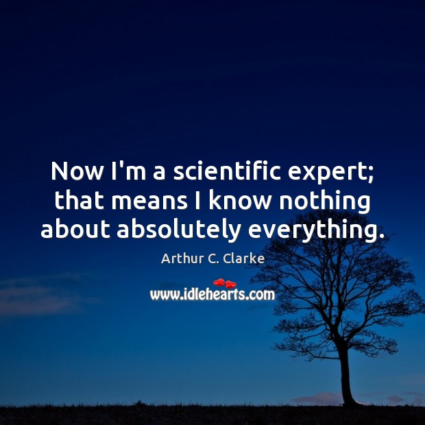 Now I'm a scientific expert; that means I know nothing about absolutely everything. Arthur C. Clarke Picture Quote