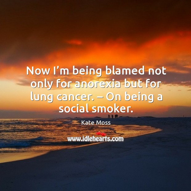 Now I'm being blamed not only for anorexia but for lung cancer. – on being a social smoker. Image
