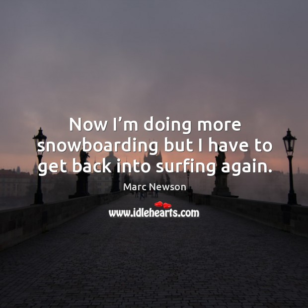 Now I'm doing more snowboarding but I have to get back into surfing again. Marc Newson Picture Quote