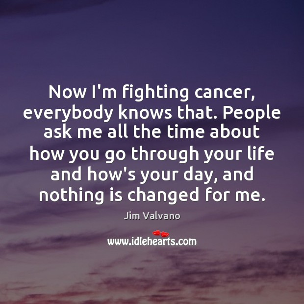 Image, Now I'm fighting cancer, everybody knows that. People ask me all the